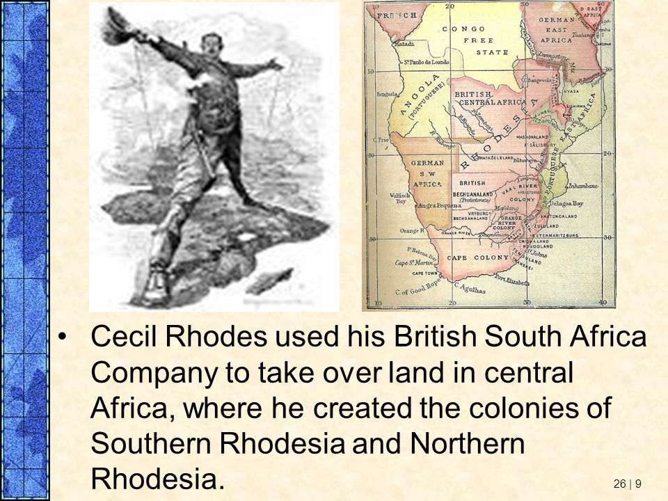 Cecil Rhodes used his British South Africa Company to take over land in central Africa, where he created the colonies of Southern Rhodesia and Northern Rhodesia.