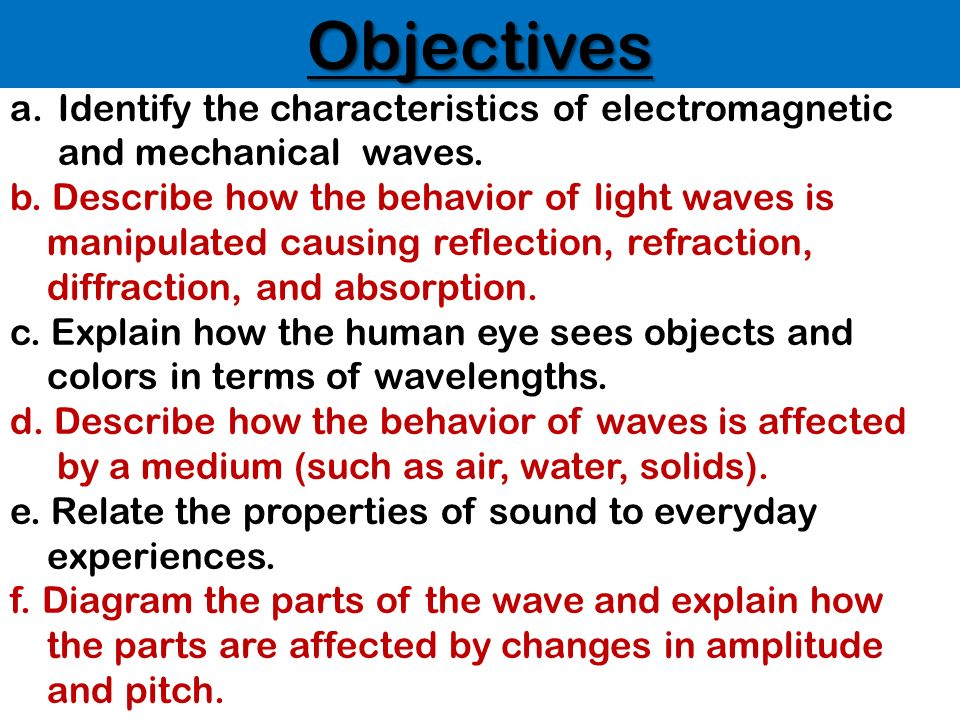 Objectives Identify the characteristics of electromagnetic and mechanical waves. b. Describe how the behavior of light waves is.