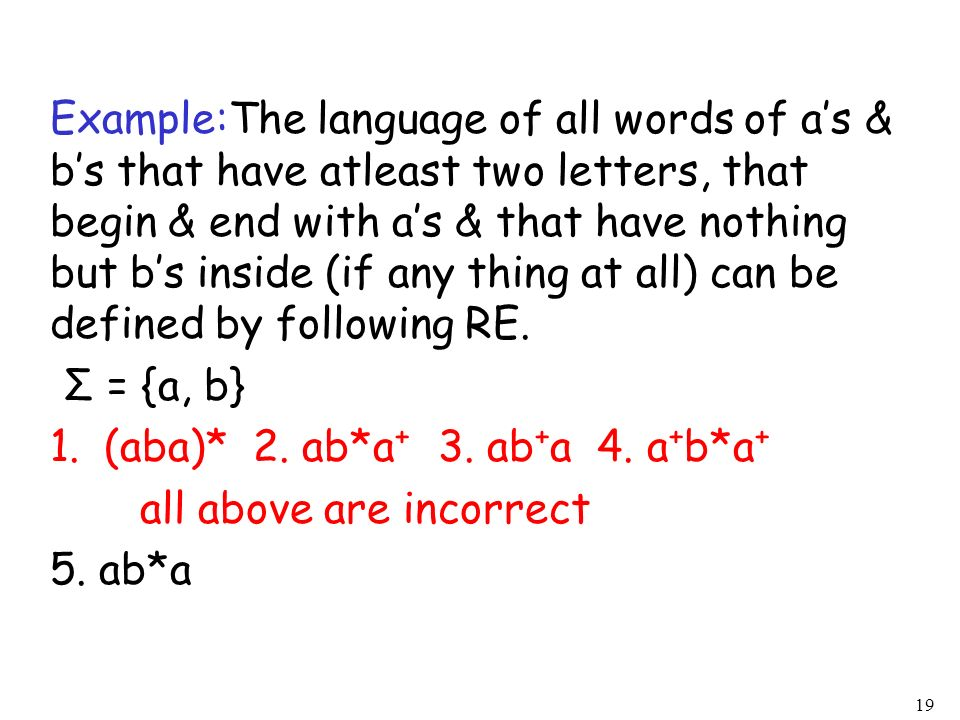 Example:The language of all words of a's & b's that have atleast two letters, that begin & end with a's & that have nothing but b's inside (if any thing at all) can be defined by following RE.