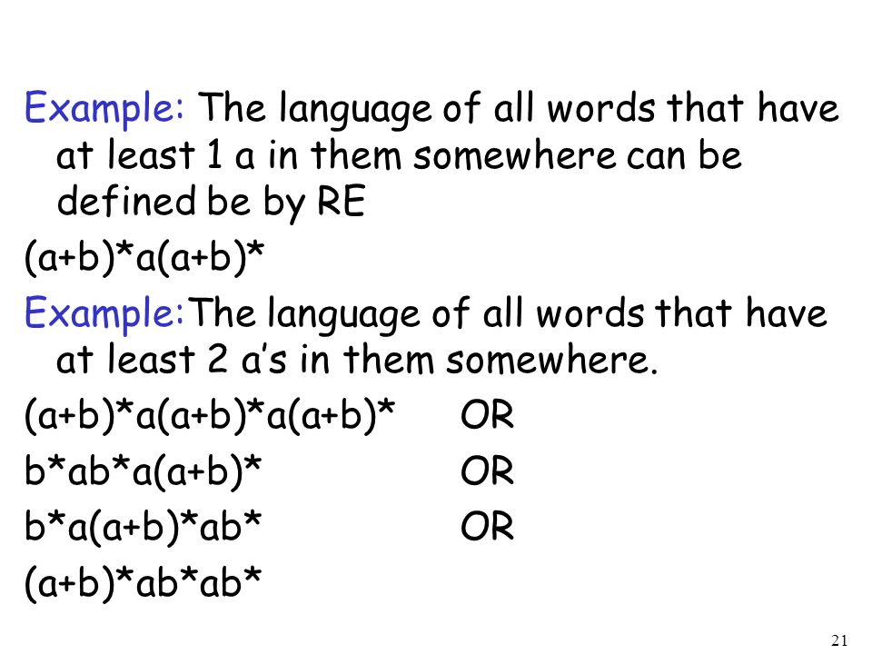 Example: The language of all words that have at least 1 a in them somewhere can be defined be by RE (a+b)*a(a+b)* Example:The language of all words that have at least 2 a's in them somewhere.