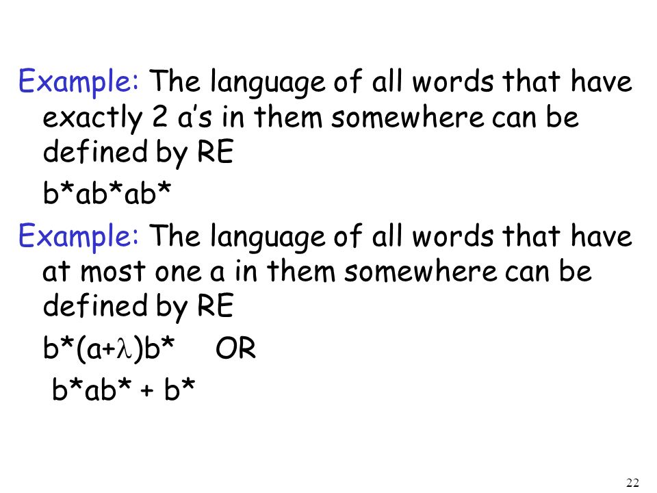 Example: The language of all words that have exactly 2 a's in them somewhere can be defined by RE b*ab*ab* Example: The language of all words that have at most one a in them somewhere can be defined by RE b*(a+)b* OR b*ab* + b*