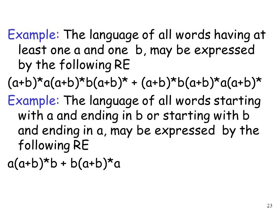 Example: The language of all words having at least one a and one b, may be expressed by the following RE (a+b)*a(a+b)*b(a+b)* + (a+b)*b(a+b)*a(a+b)* Example: The language of all words starting with a and ending in b or starting with b and ending in a, may be expressed by the following RE a(a+b)*b + b(a+b)*a