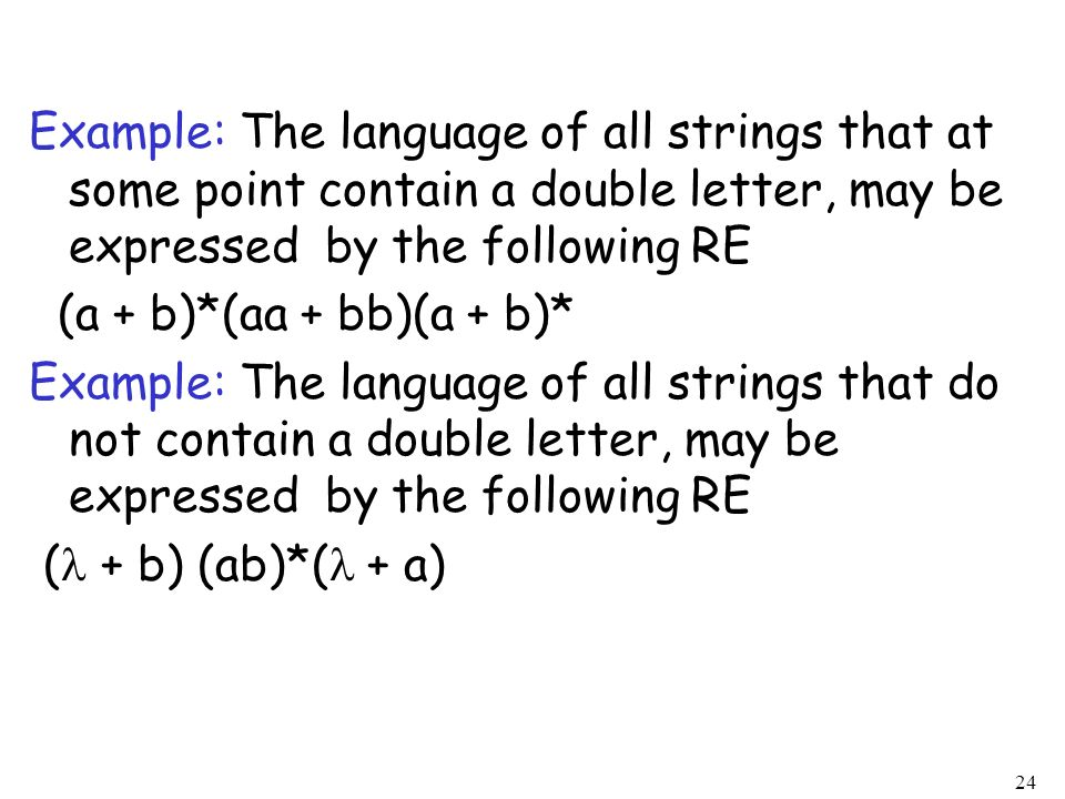 Example: The language of all strings that at some point contain a double letter, may be expressed by the following RE (a + b)*(aa + bb)(a + b)* Example: The language of all strings that do not contain a double letter, may be expressed by the following RE ( + b) (ab)*( + a)