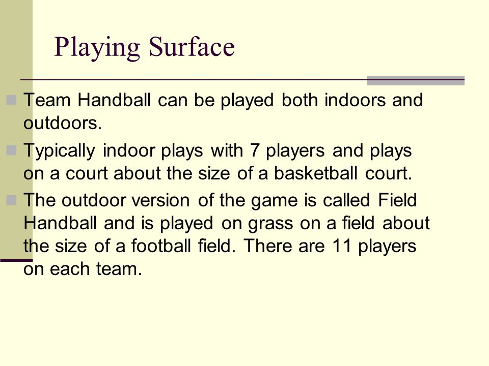 Playing Surface Team Handball can be played both indoors and outdoors.