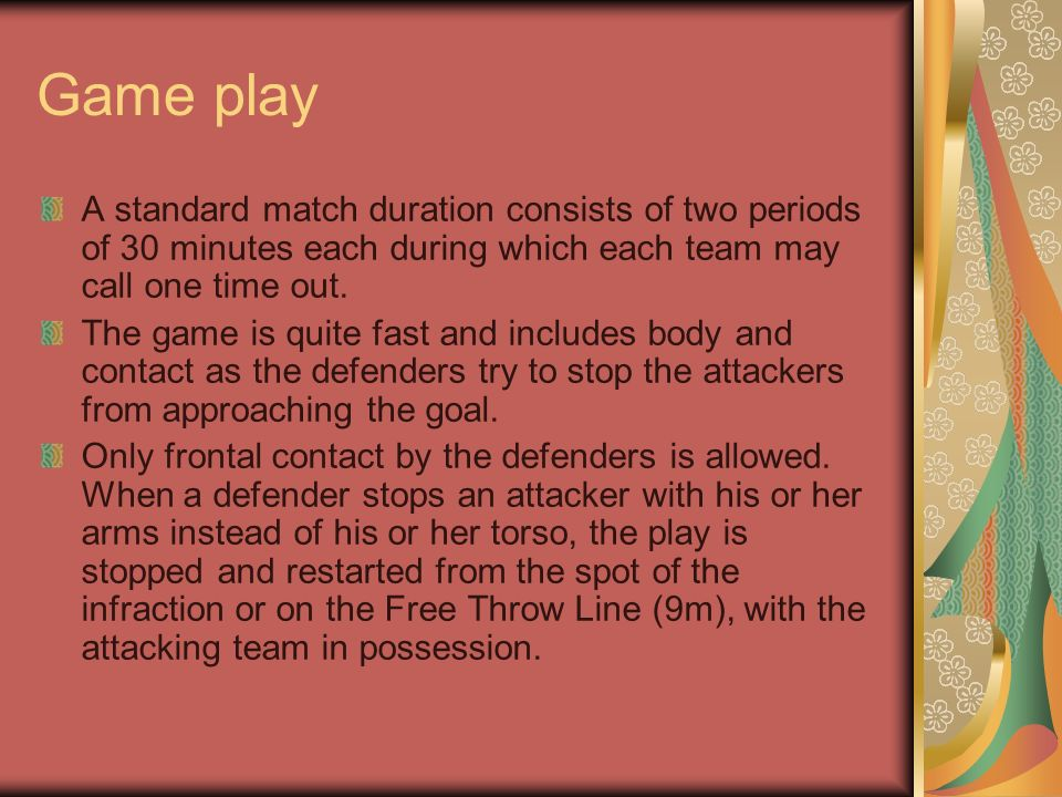 Game play A standard match duration consists of two periods of 30 minutes each during which each team may call one time out.