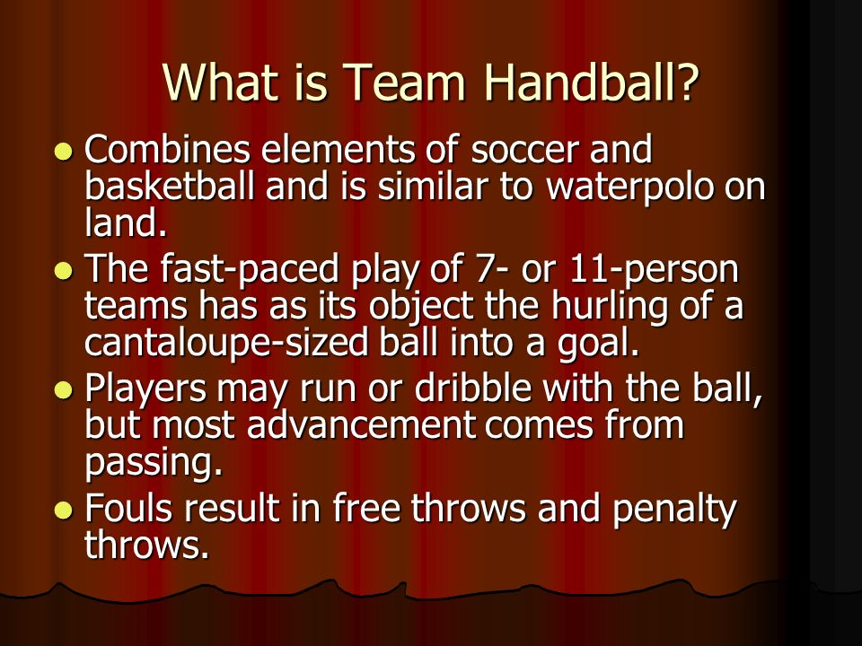 What is Team Handball Combines elements of soccer and basketball and is similar to waterpolo on land.
