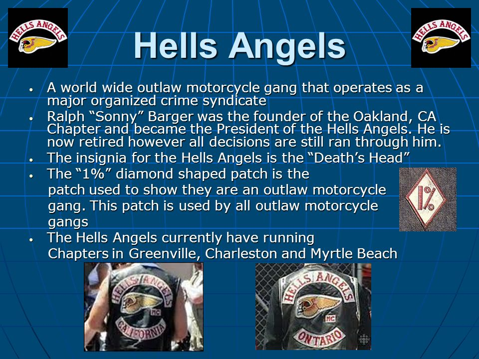 Hells Angels A world wide outlaw motorcycle gang that operates as a major organized crime syndicate.