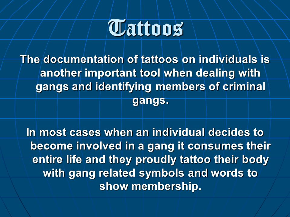 Tattoos The documentation of tattoos on individuals is another important tool when dealing with gangs and identifying members of criminal gangs.