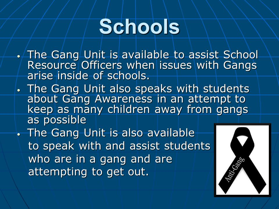 Schools The Gang Unit is available to assist School Resource Officers when issues with Gangs arise inside of schools.