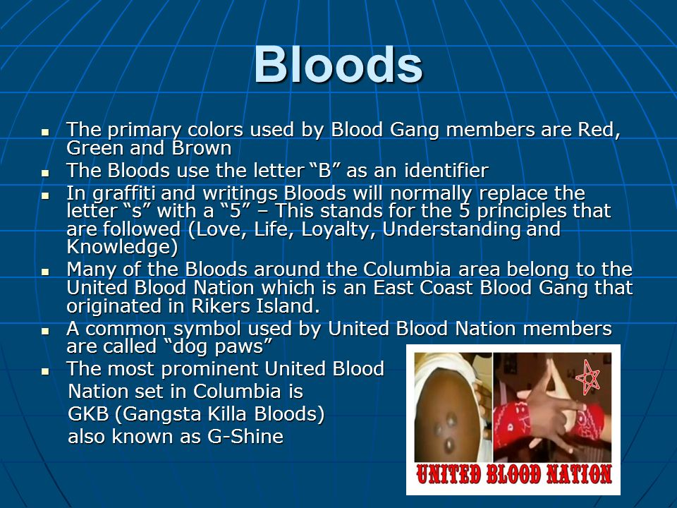 Bloods The primary colors used by Blood Gang members are Red, Green and Brown. The Bloods use the letter B as an identifier.