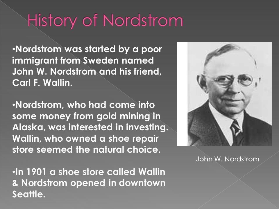 a8ff3229366 History of Nordstrom Nordstrom was started by a poor immigrant from Sweden  named John W.