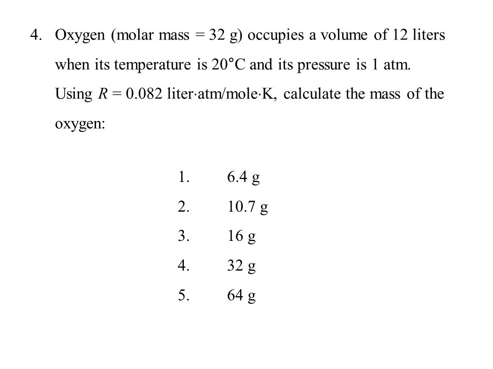 Oxygen (molar mass = 32 g) occupies a volume of 12 liters when its temperature is 20°C and its pressure is 1 atm. Using R = 0.082 literatm/moleK, calculate the mass of the oxygen: