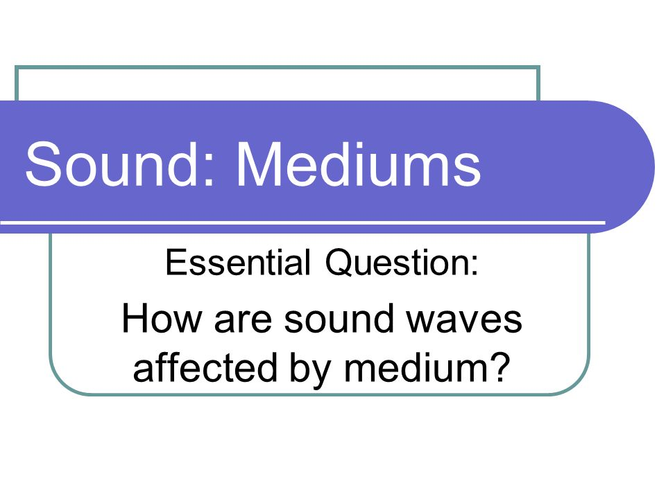 Essential Question: How are sound waves affected by medium