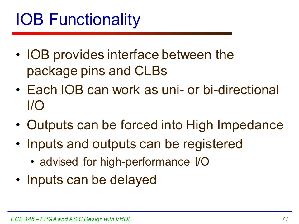 IOB Functionality IOB provides interface between the package pins and CLBs. Each IOB can work as uni- or bi-directional I/O.