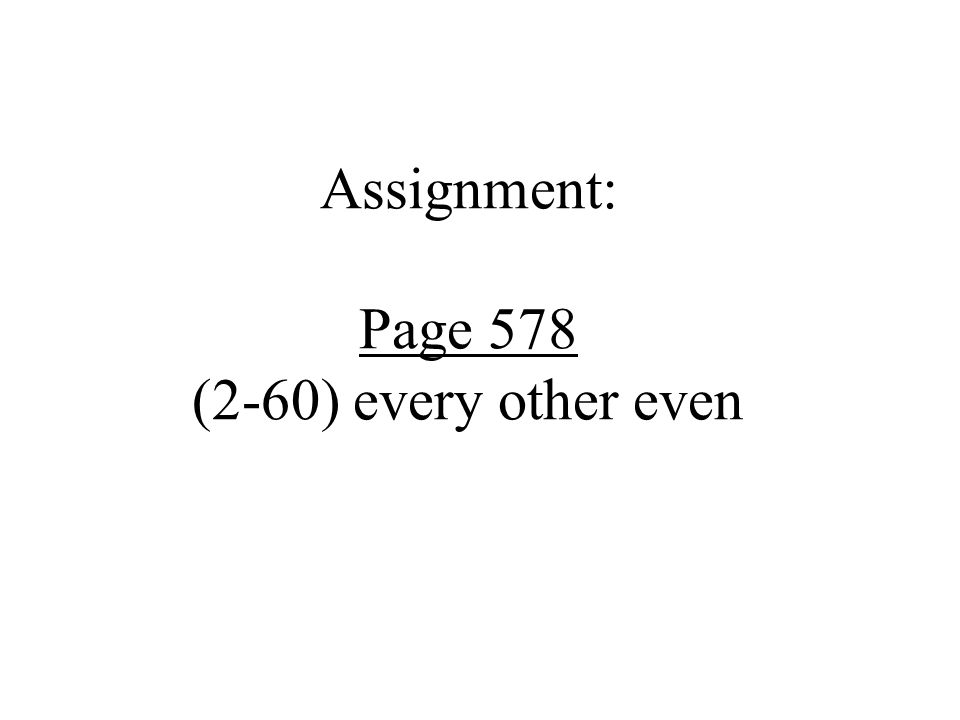 Assignment: Page 578 (2-60) every other even