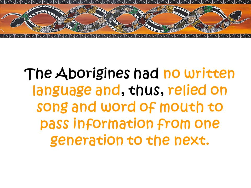 The Aborigines had no written language and, thus, relied on song and word of mouth to pass information from one generation to the next.