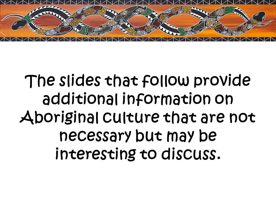 The slides that follow provide additional information on Aboriginal culture that are not necessary but may be interesting to discuss.