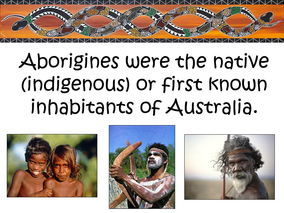 Aborigines were the native (indigenous) or first known inhabitants of Australia.