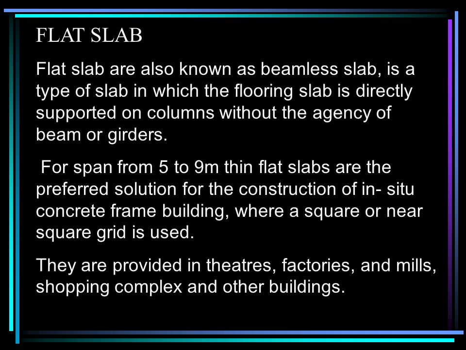 FLAT SLAB Flat slab are also known as beamless slab, is a type of slab in  which the flooring slab is directly supported on columns without the agency  of