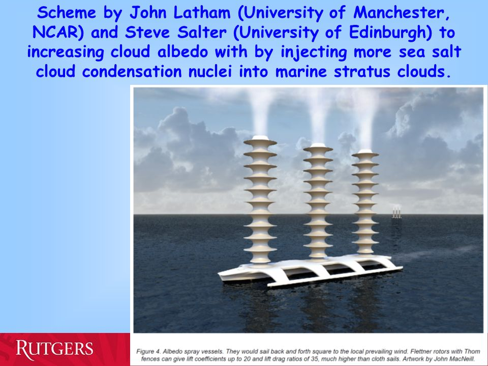 Scheme by John Latham (University of Manchester, NCAR) and Steve Salter (University of Edinburgh) to increasing cloud albedo with by injecting more sea salt cloud condensation nuclei into marine stratus clouds.