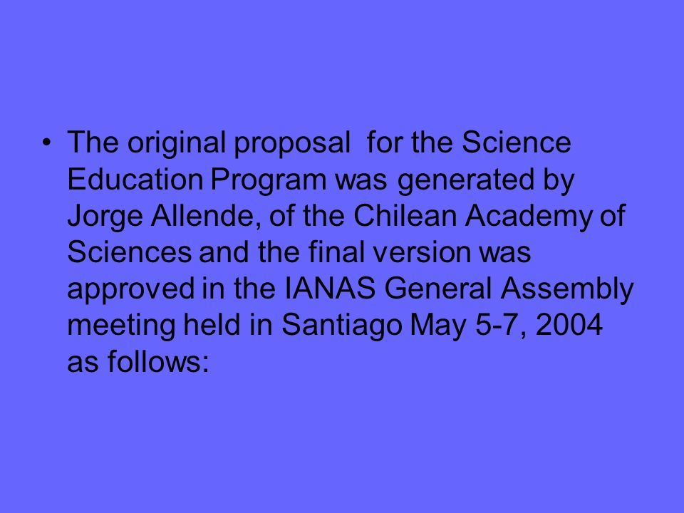 The original proposal for the Science Education Program was generated by Jorge Allende, of the Chilean Academy of Sciences and the final version was approved in the IANAS General Assembly meeting held in Santiago May 5-7, 2004 as follows: