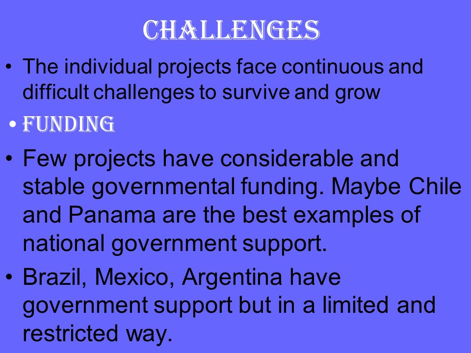 CHALLENGES The individual projects face continuous and difficult challenges to survive and grow. Funding.
