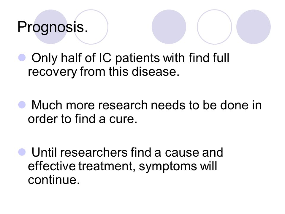 Prognosis. Only half of IC patients with find full recovery from this disease. Much more research needs to be done in order to find a cure.