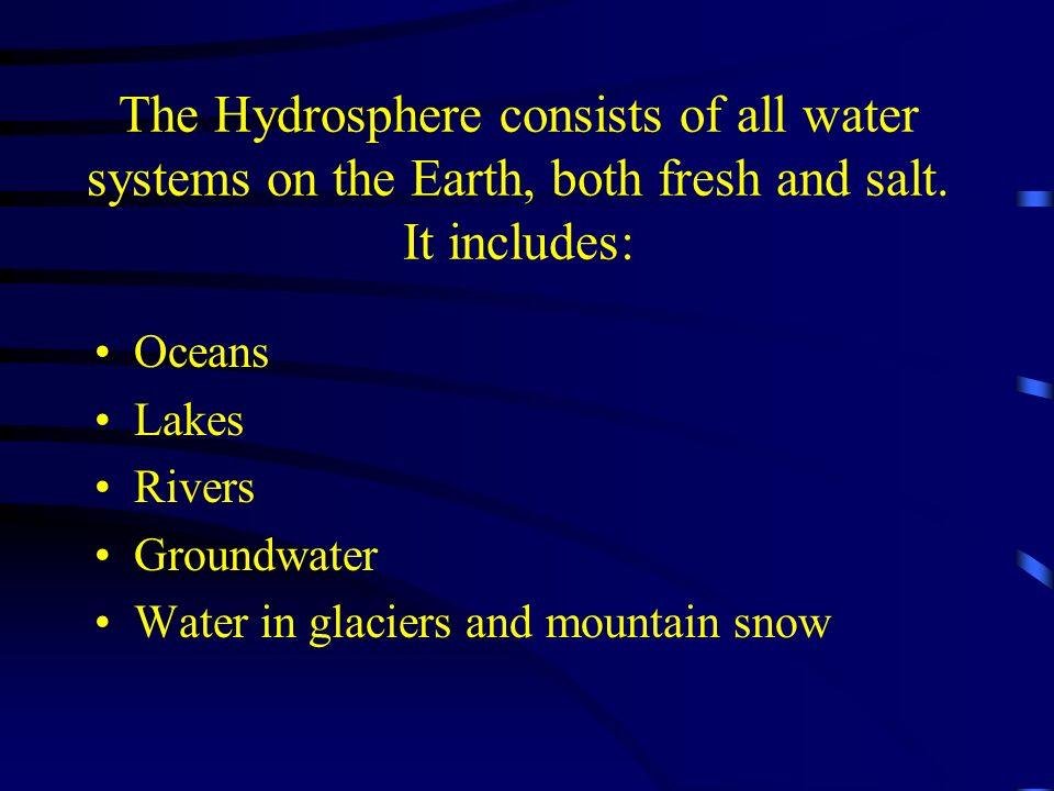 The Hydrosphere consists of all water systems on the Earth, both fresh and salt. It includes: