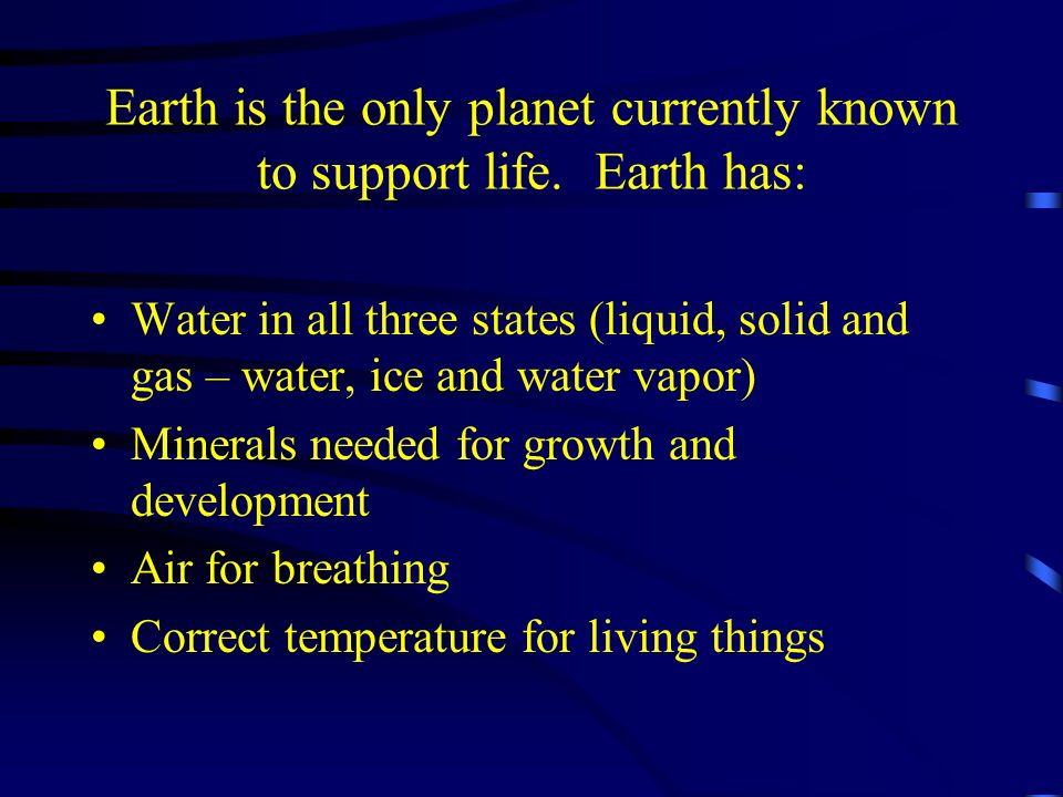 Earth is the only planet currently known to support life. Earth has: