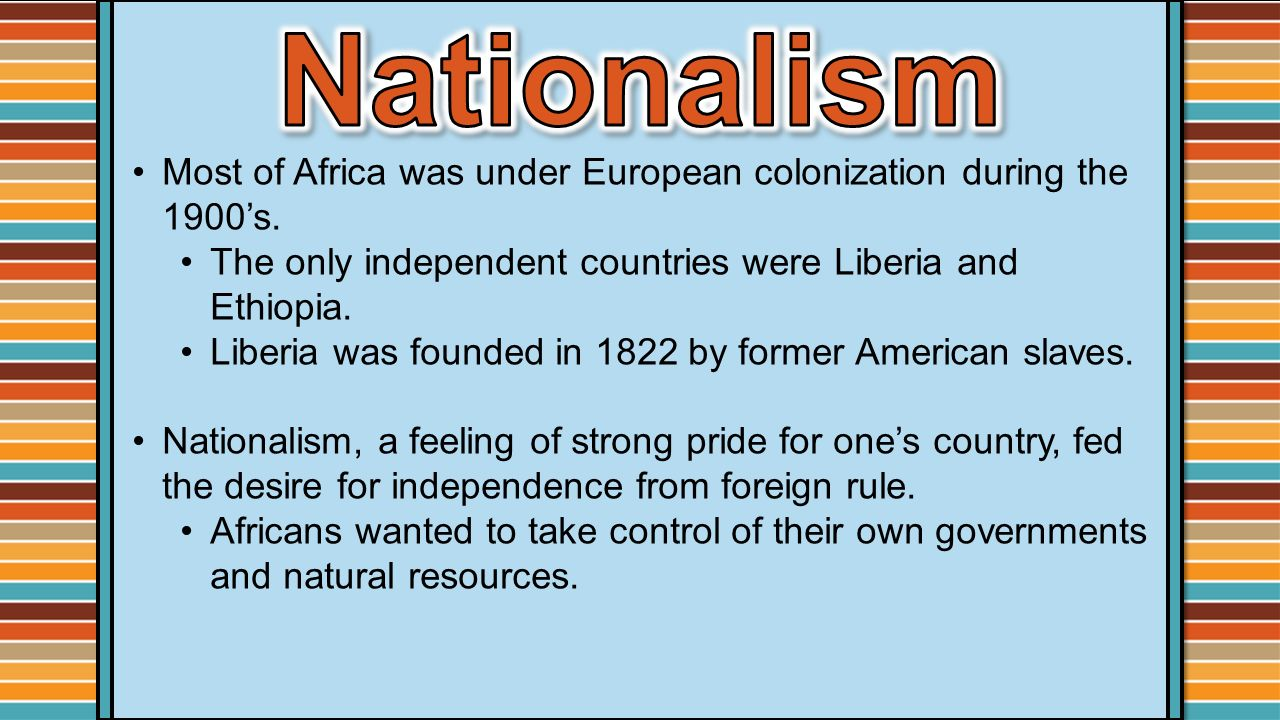 Nationalism Most of Africa was under European colonization during the 1900's. The only independent countries were Liberia and Ethiopia.