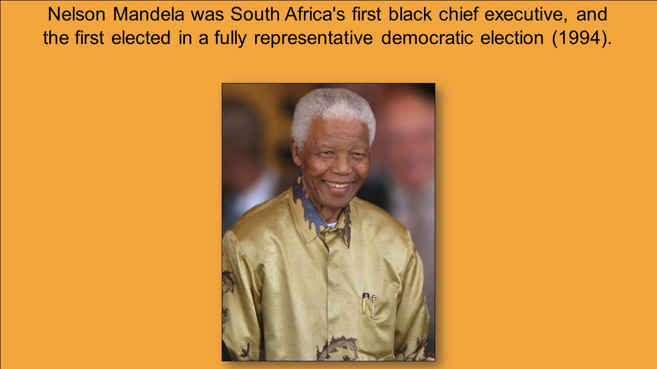 Nelson Mandela was South Africa s first black chief executive, and the first elected in a fully representative democratic election (1994).