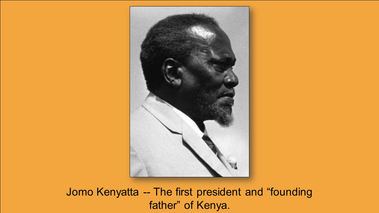 Jomo Kenyatta -- The first president and founding father of Kenya.
