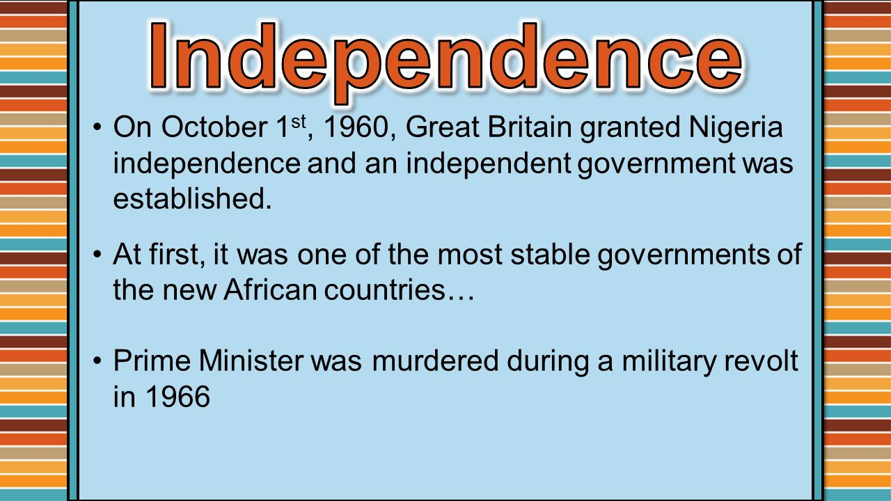 Independence On October 1st, 1960, Great Britain granted Nigeria independence and an independent government was established.