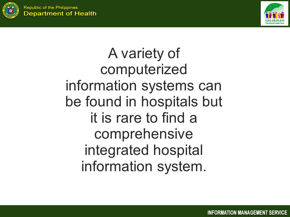 A variety of computerized information systems can be found in hospitals but it is rare to find a comprehensive integrated hospital information system.