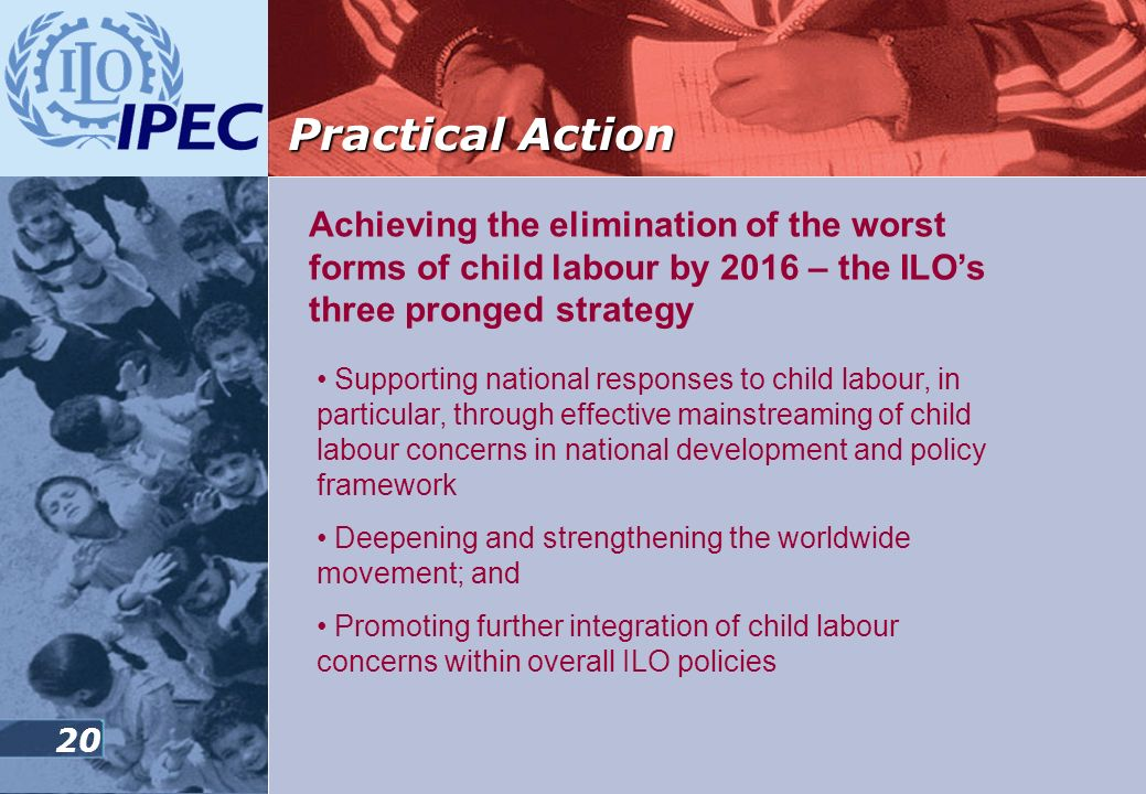 Practical Action Achieving the elimination of the worst forms of child labour by 2016 – the ILO's three pronged strategy.