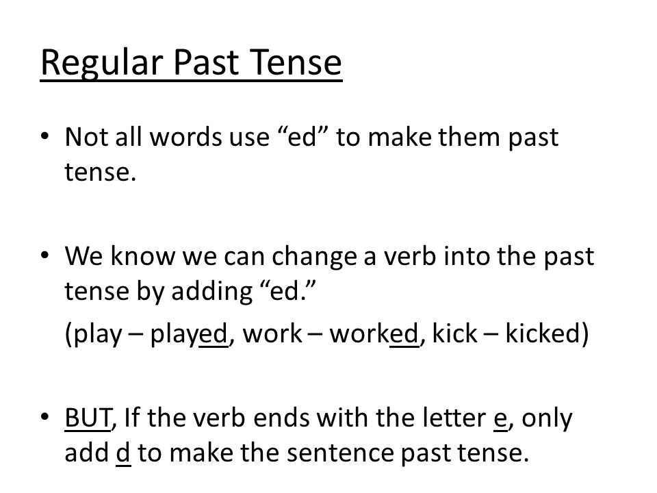 Regular Past Tense Not all words use ed to make them past tense.
