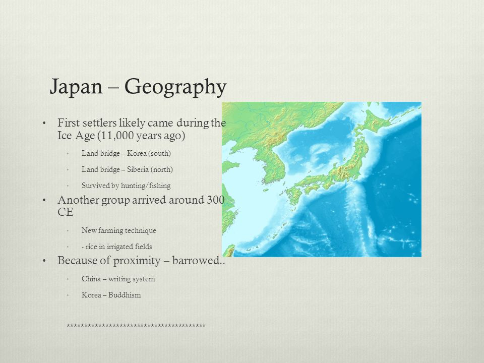 Japan – Geography First settlers likely came during the Ice Age (11,000 years ago) Land bridge – Korea (south)