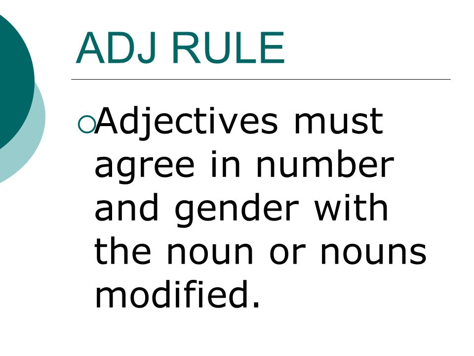 ADJ RULE Adjectives must agree in number and gender with the noun or nouns modified.