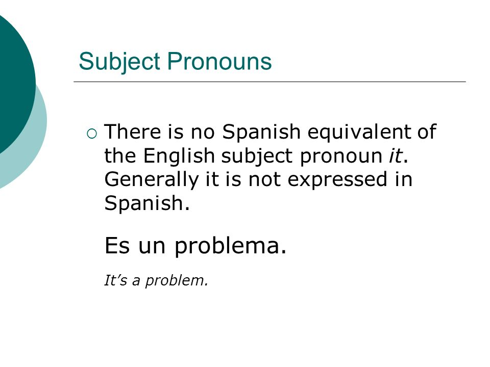 Subject Pronouns Es un problema. It's a problem.