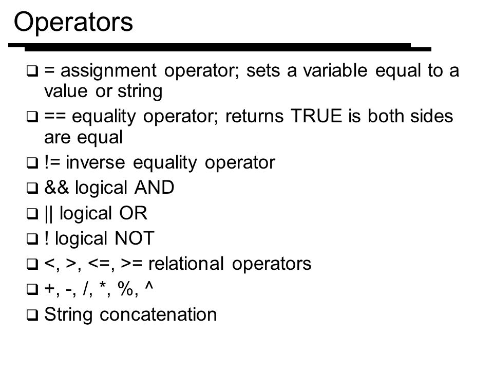 Operators = assignment operator; sets a variable equal to a value or string. == equality operator; returns TRUE is both sides are equal.