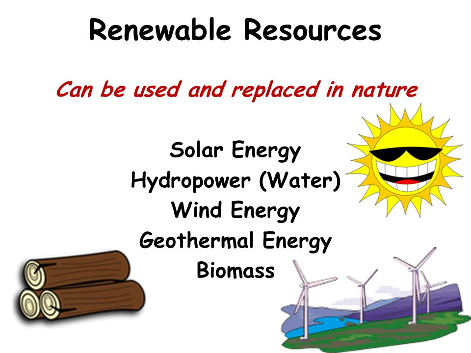Renewable Resources Can be used and replaced in nature Solar Energy Hydropower (Water) Wind Energy Geothermal Energy Biomass