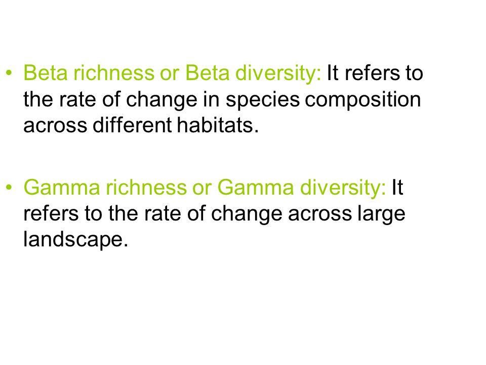 Beta richness or Beta diversity: It refers to the rate of change in species composition across different habitats.