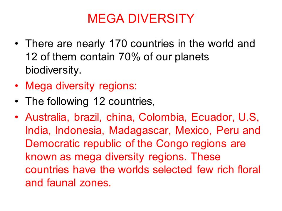 MEGA DIVERSITY There are nearly 170 countries in the world and 12 of them contain 70% of our planets biodiversity.