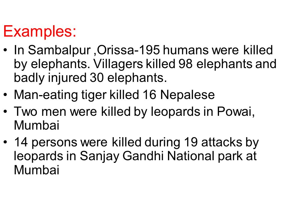Examples: In Sambalpur ,Orissa-195 humans were killed by elephants. Villagers killed 98 elephants and badly injured 30 elephants.