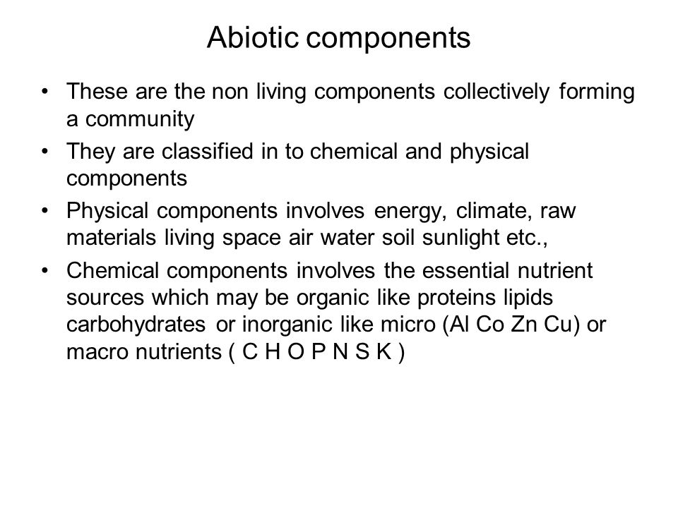 Abiotic components These are the non living components collectively forming a community. They are classified in to chemical and physical components.