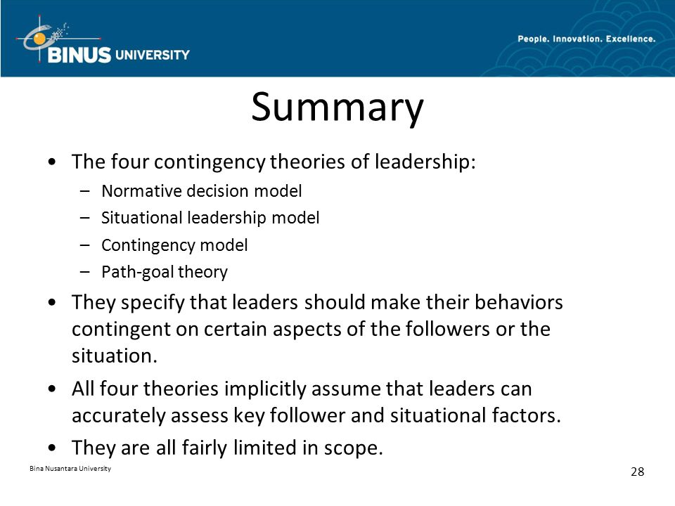 contribution of contingency theory of leadership This theory states, that an analysis of leadership involves the individual traits and behaviour the leadership is used in combination with work group contingencies to predict outcomes the effectiveness of the leader behaviour is contingent upon the demands imposed by the situation.