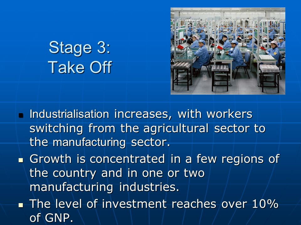 Stage 3: Take Off Industrialisation increases, with workers switching from the agricultural sector to the manufacturing sector.