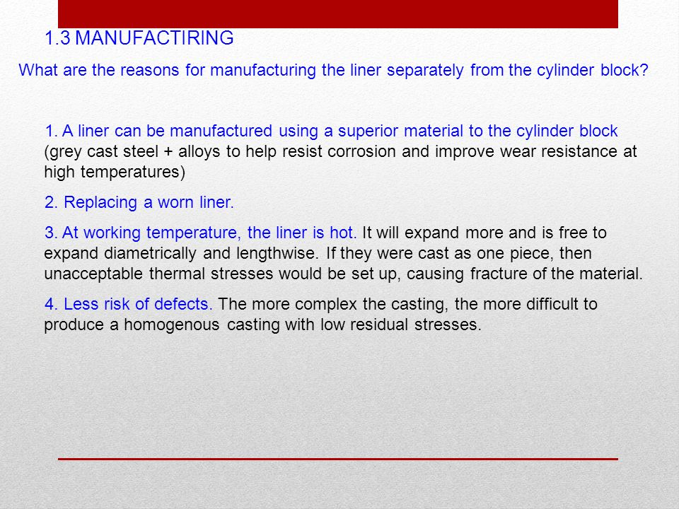 1.3 MANUFACTIRING What are the reasons for manufacturing the liner separately from the cylinder block