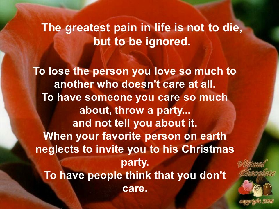 The greatest pain in life is not to die, but to be ignored