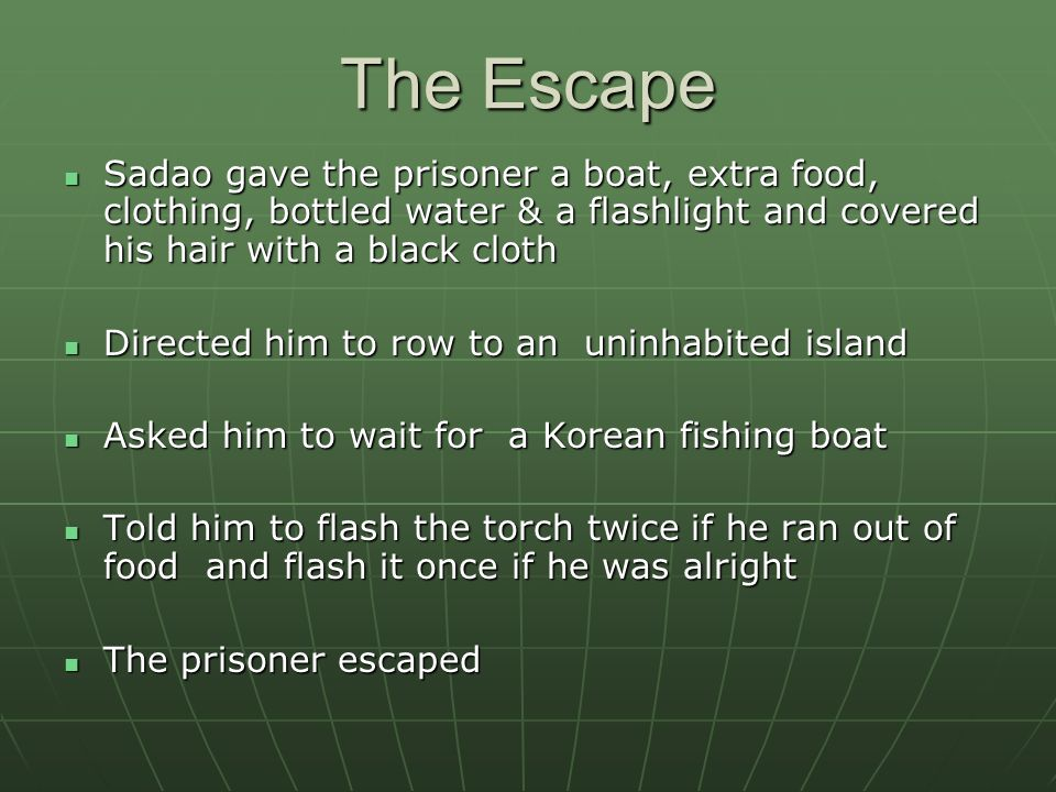 The Escape Sadao gave the prisoner a boat, extra food, clothing, bottled water & a flashlight and covered his hair with a black cloth.